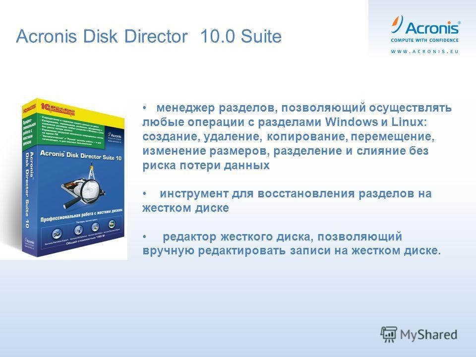 Acronis Disk Director 10.0 Suite менеджер разделов, позволяющий осуществлять любые операции с разделами Windows и Linux: создание, удаление, копирование, перемещение, изменение размеров, разделение и слияние без риска потери данных инструмент для вос
