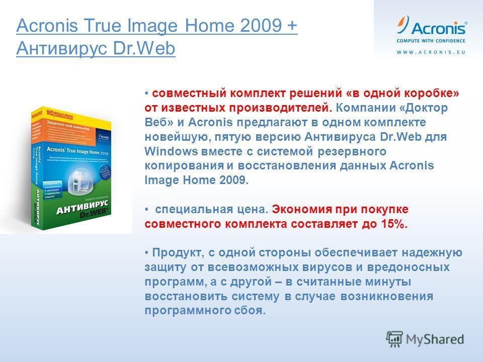 Acronis True Image Home 2009 + Антивирус Dr.Web совместный комплект решений «в одной коробке» от известных производителей. Компании «Доктор Веб» и Acronis предлагают в одном комплекте новейшую, пятую версию Антивируса Dr.Web для Windows вместе с сист