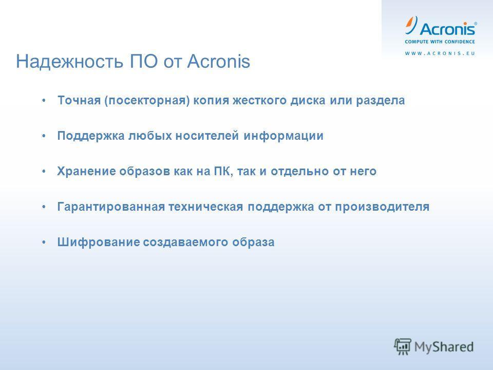 Надежность ПО от Acronis Точная (посекторная) копия жесткого диска или раздела Поддержка любых носителей информации Хранение образов как на ПК, так и отдельно от него Гарантированная техническая поддержка от производителя Шифрование создаваемого обра