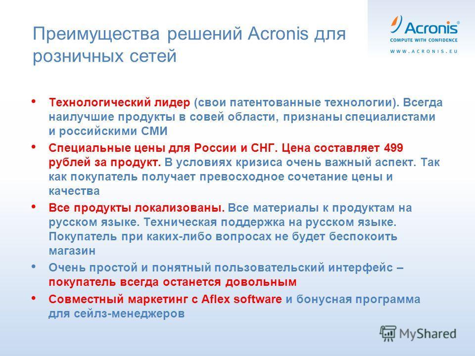 Преимущества решений Acronis для розничных сетей Технологический лидер (свои патентованные технологии). Всегда наилучшие продукты в совей области, признаны специалистами и российскими СМИ Специальные цены для России и СНГ. Цена составляет 499 рублей