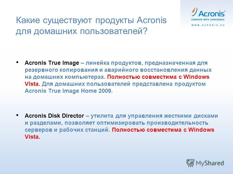 Какие существуют продукты Acronis для домашних пользователей? Acronis True Image – линейка продуктов, предназначенная для резервного копирования и аварийного восстановления данных на домашних компьютерах. Полностью совместима с Windows Vista. Для дом