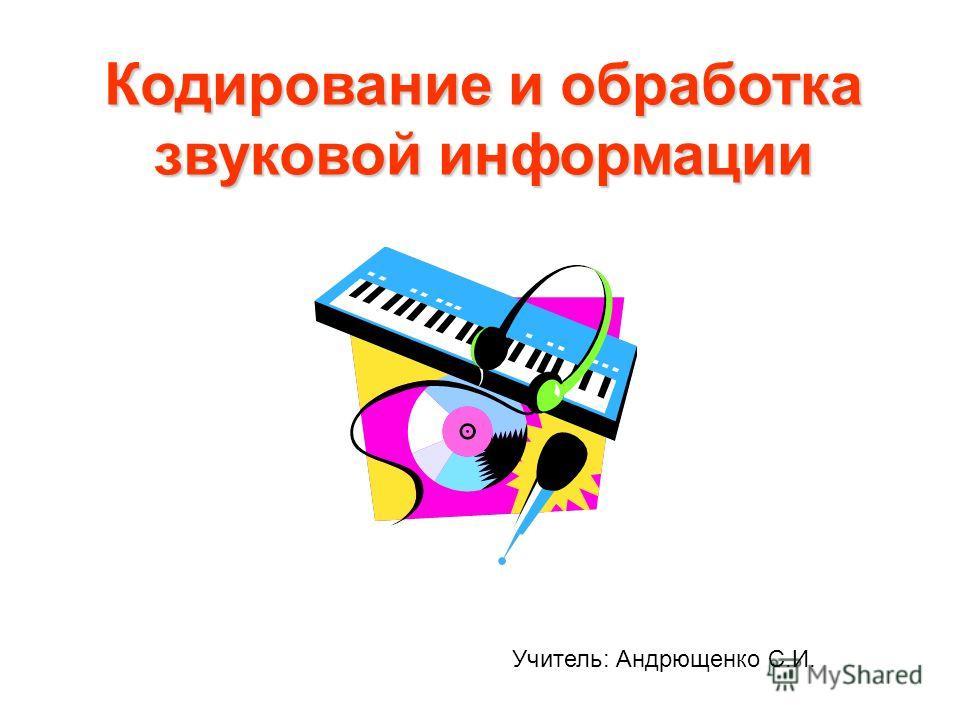Кодирование и обработка звуковой информации Учитель: Андрющенко С.И.