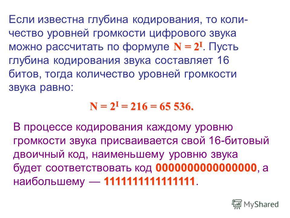 N = 2 I Если известна глубина кодирования, то коли- чество уровней громкости цифрового звука можно рассчитать по формуле N = 2 I. Пусть глубина кодирования звука составляет 16 битов, тогда количество уровней громкости звука равно: N = 2 I = 216 = 65