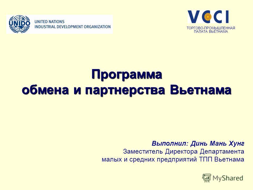 Программа обмена и партнерства Вьетнама Выполнил: Динь Мань Хунг Заместитель Директора Департамента малых и средних предприятий ТПП Вьетнама ТОРГОВО-ПРОМЫШЛЕННАЯ ПАЛАТА ВЬЕТНАМА