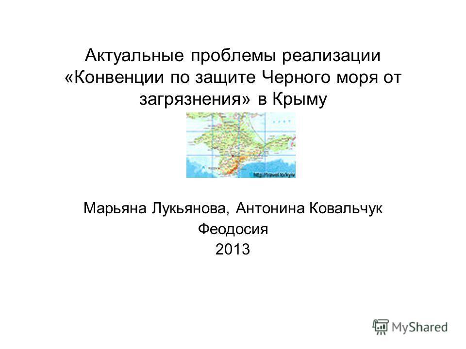 Актуальные проблемы реализации «Конвенции по защите Черного моря от загрязнения» в Крыму Марьяна Лукьянова, Антонина Ковальчук Феодосия 2013