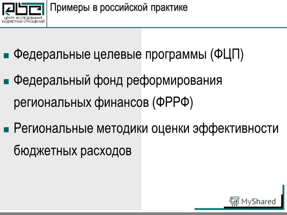 Примеры в российской практике Федеральные целевые программы (ФЦП) Федеральный фонд реформирования региональных финансов (ФРРФ) Региональные методики оценки эффективности бюджетных расходов