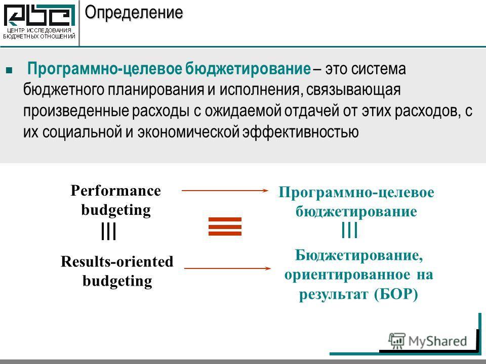 Определение Программно-целевое бюджетирование – это система бюджетного планирования и исполнения, связывающая произведенные расходы с ожидаемой отдачей от этих расходов, с их социальной и экономической эффективностью Results-oriented budgeting Perfor