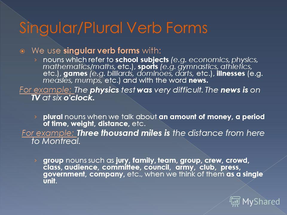 We use singular verb forms with: nouns which refer to school subjects (e.g. economics, physics, mathematics/maths, etc.), sports (e.g. gymnastics, athletics, etc.), games (e.g. billiards, dominoes, darts, etc.), illnesses (e.g. measles, mumps, etc.)