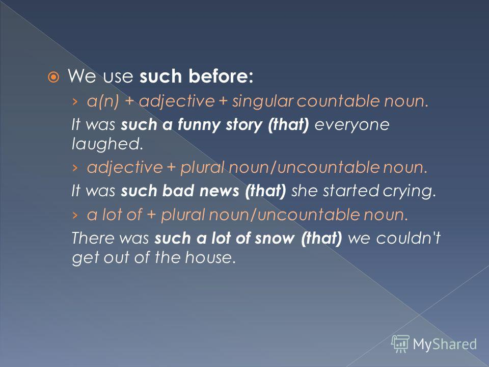 We use such before: a(n) + adjective + singular countable noun. It was such a funny story (that) everyone laughed. adjective + plural noun/uncountable noun. It was such bad news (that) she started crying. a lot of + plural noun/uncountable noun. Ther