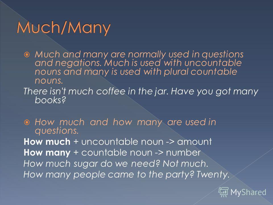 Much and many are normally used in questions and negations. Much is used with uncountable nouns and many is used with plural countable nouns. There isn't much coffee in the jar. Have you got many books? How much and how many are used in questions. Ho