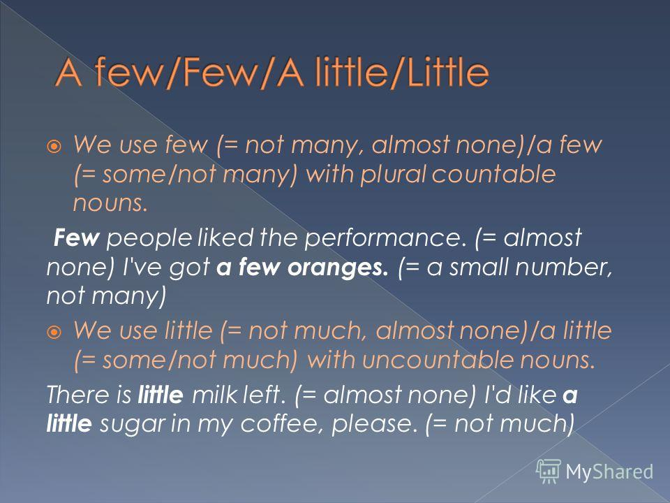 We use few (= not many, almost none)/a few (= some/not many) with plural countable nouns. Few people liked the performance. (= almost none) I've got a few oranges. (= a small number, not many) We use little (= not much, almost none)/a little (= some/