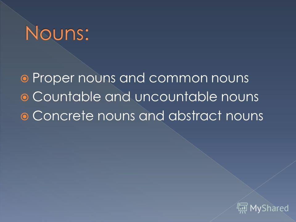 Proper nouns and common nouns Countable and uncountable nouns Concrete nouns and abstract nouns