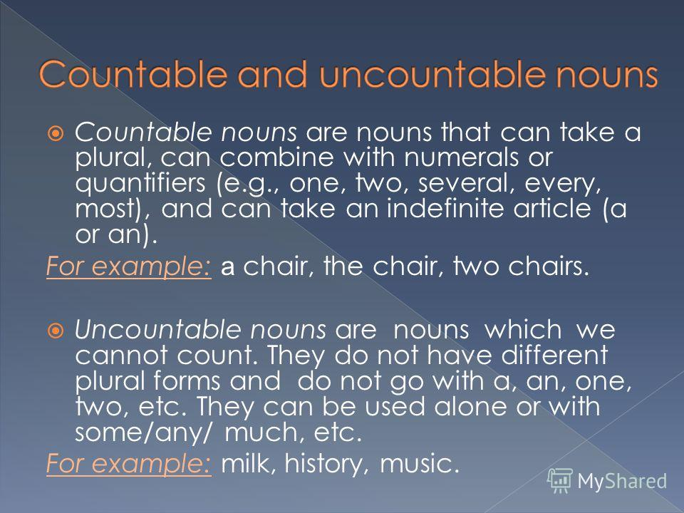 Countable nouns are nouns that can take a plural, can combine with numerals or quantifiers (e.g., one, two, several, every, most), and can take an indefinite article (a or an). For example: a chair, the chair, two chairs. Uncountable nouns are nouns