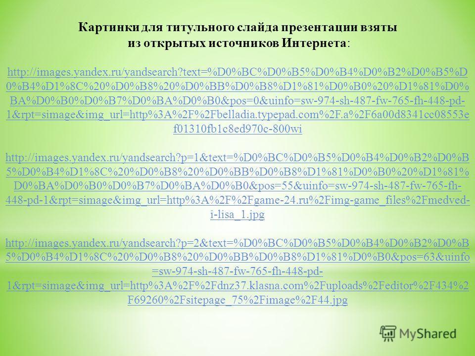 Картинки для титульного слайда презентации взяты из открытых источников Интернета: http://images.yandex.ru/yandsearch?text=%D0%BC%D0%B5%D0%B4%D0%B2%D0%B5%D 0%B4%D1%8C%20%D0%B8%20%D0%BB%D0%B8%D1%81%D0%B0%20%D1%81%D0% BA%D0%B0%D0%B7%D0%BA%D0%B0&pos=0&u