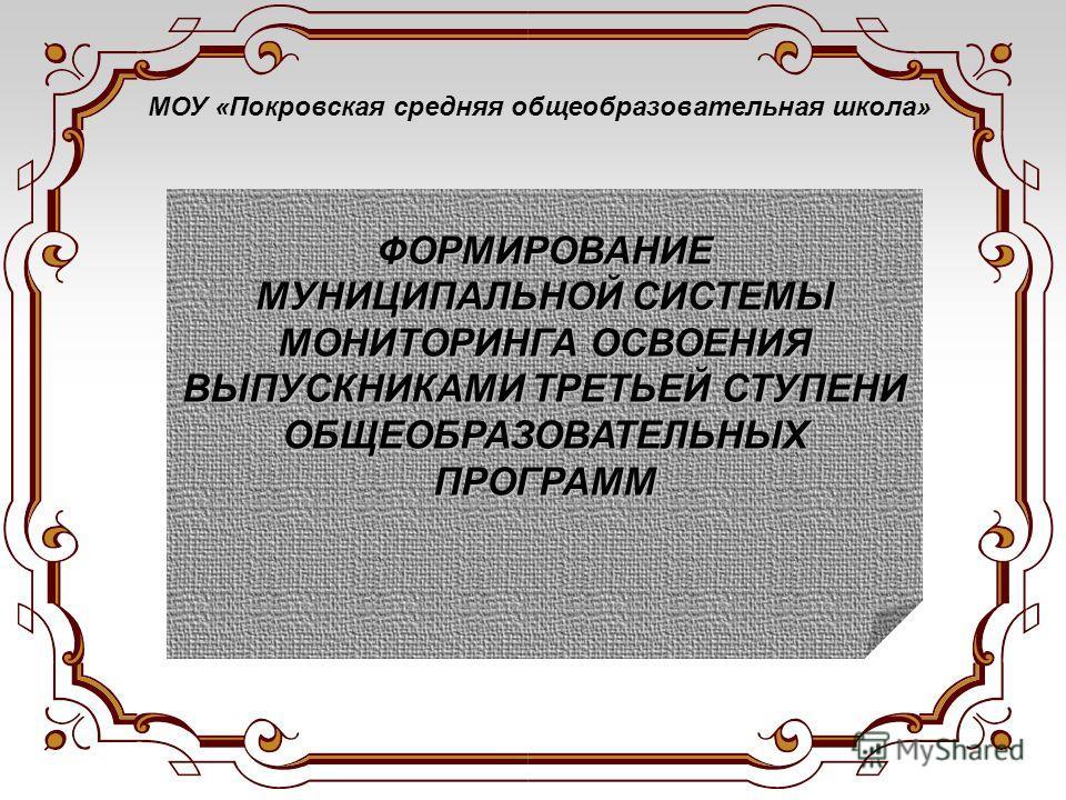 МОУ «Покровская средняя общеобразовательная школа»ФОРМИРОВАНИЕ МУНИЦИПАЛЬНОЙ СИСТЕМЫ МОНИТОРИНГА ОСВОЕНИЯ ВЫПУСКНИКАМИ ТРЕТЬЕЙ СТУПЕНИ ОБЩЕОБРАЗОВАТЕЛЬНЫХ ПРОГРАММ