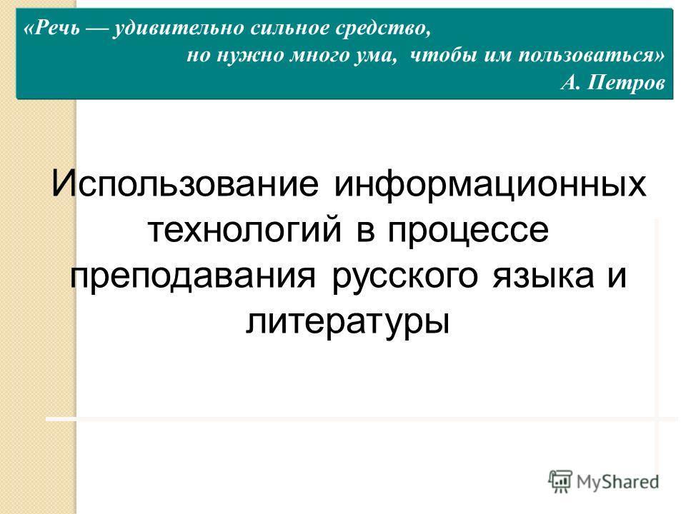 «Речь удивительно сильное средство, но нужно много ума, чтобы им пользоваться» А. Петров Использование информационных технологий в процессе преподавания русского языка и литературы