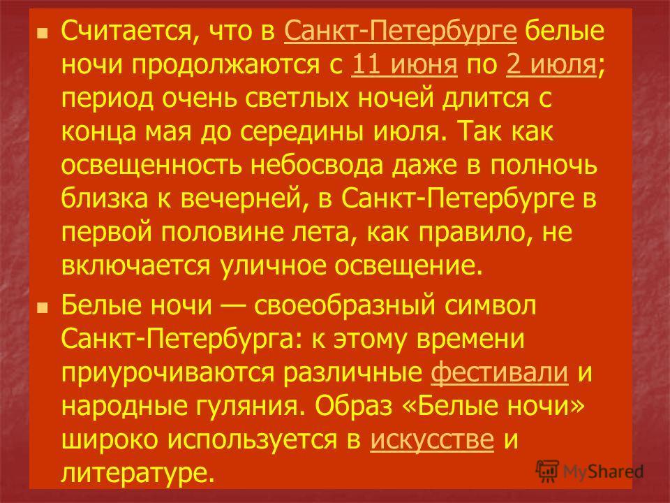 Считается, что в Санкт-Петербурге белые ночи продолжаются с 11 июня по 2 июля; период очень светлых ночей длится с конца мая до середины июля. Так как освещенность небосвода даже в полночь близка к вечерней, в Санкт-Петербурге в первой половине лета,