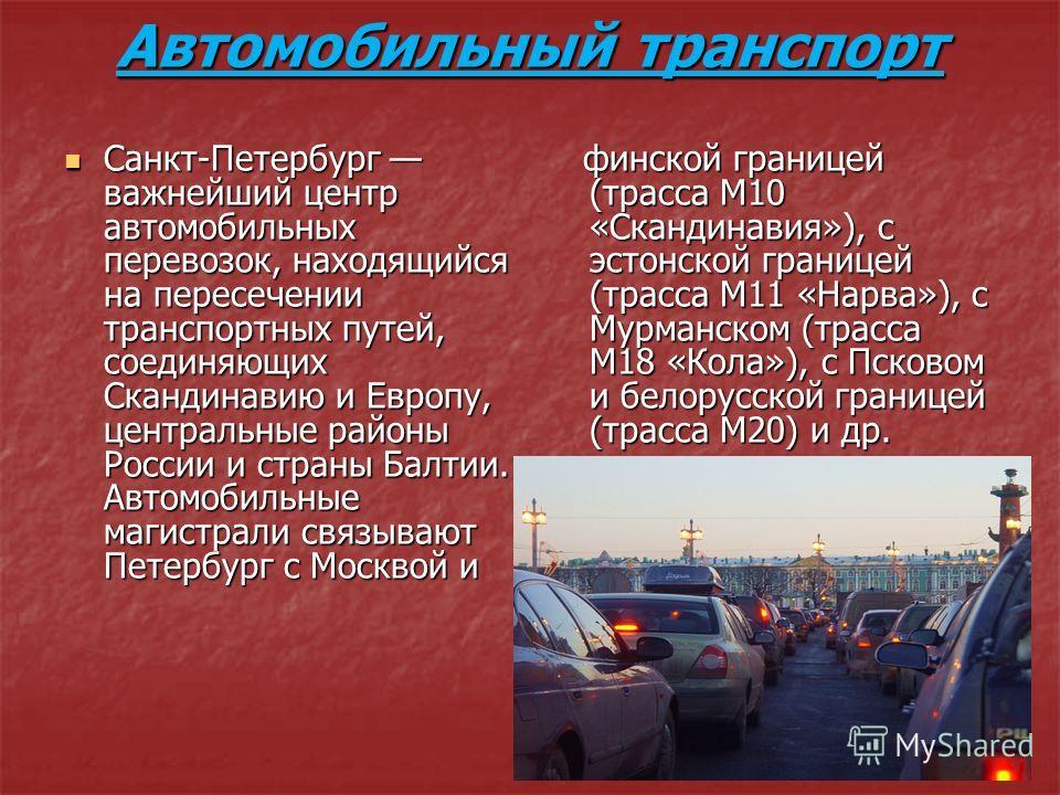 Автомобильный транспорт Санкт-Петербург важнейший центр автомобильных перевозок, находящийся на пересечении транспортных путей, соединяющих Скандинавию и Европу, центральные районы России и страны Балтии. Автомобильные магистрали связывают Петербург