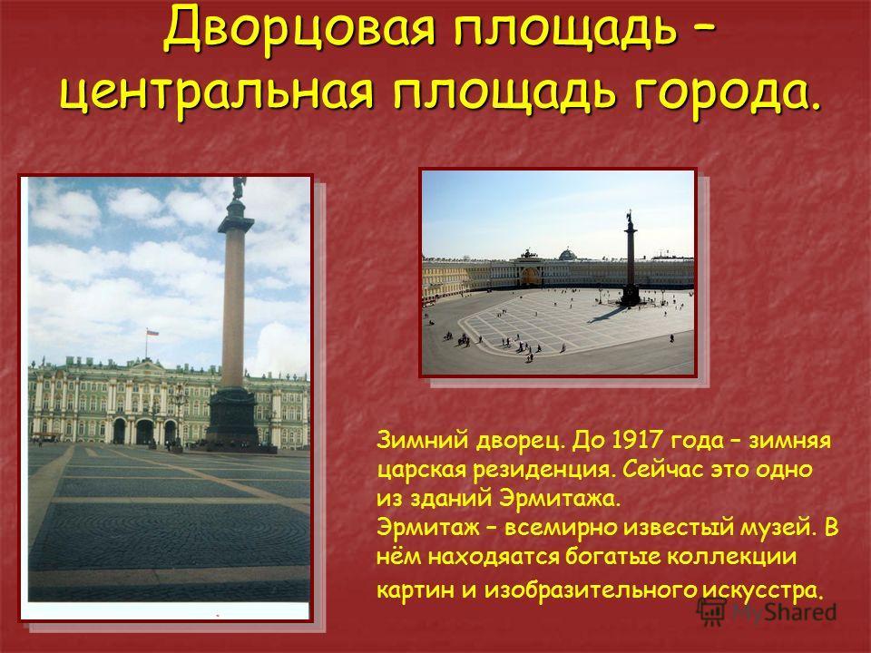 Дворцовая площадь – центральная площадь города. Зимний дворец. До 1917 года – зимняя царская резиденция. Сейчас это одно из зданий Эрмитажа. Эрмитаж – всемирно известый музей. В нём находяатся богатые коллекции картин и изобразительного искусстра.
