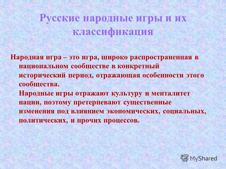 Русские народные игры и их классификация Народная игра – это игра, широко распространенная в национальном сообществе в конкретный исторический период, отражающая особенности этого сообщества. Народные игры отражают культуру и менталитет нации, поэтом