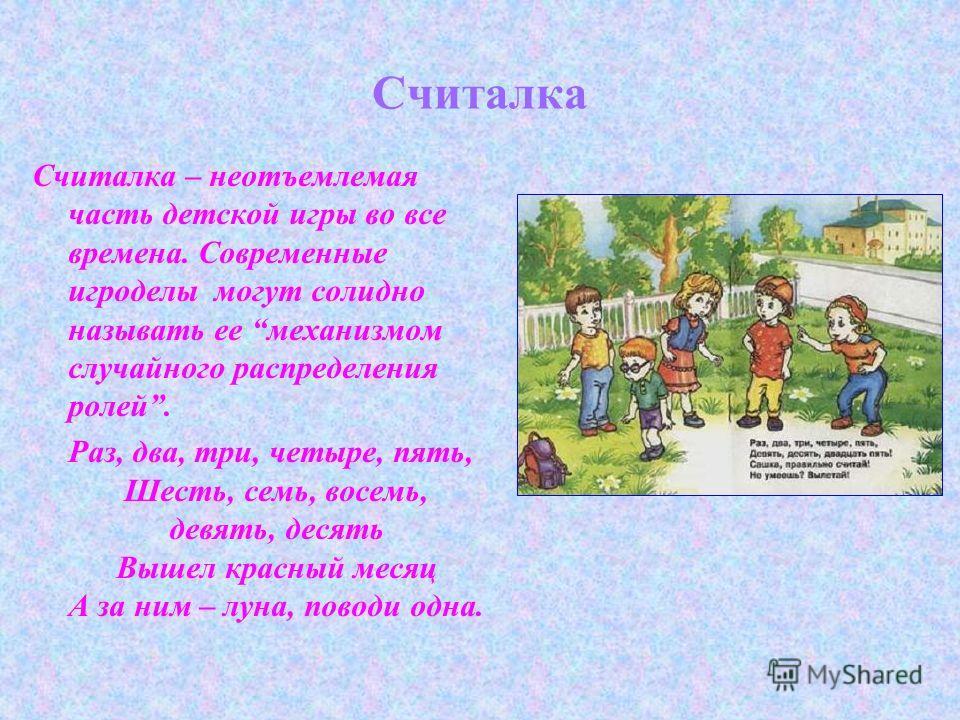 Считалка Считалка – неотъемлемая часть детской игры во все времена. Современные игроделы могут солидно называть ее механизмом случайного распределения ролей. Раз, два, три, четыре, пять, Шесть, семь, восемь, девять, десять Вышел красный месяц А за ни