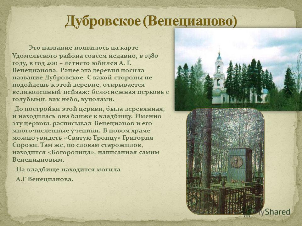 Это название появилось на карте Удомельского района совсем недавно, в 1980 году, в год 200 – летнего юбилея А. Г. Венецианова. Ранее эта деревня носила название Дубровское. С какой стороны не подойдешь к этой деревне, открывается великолепный пейзаж: