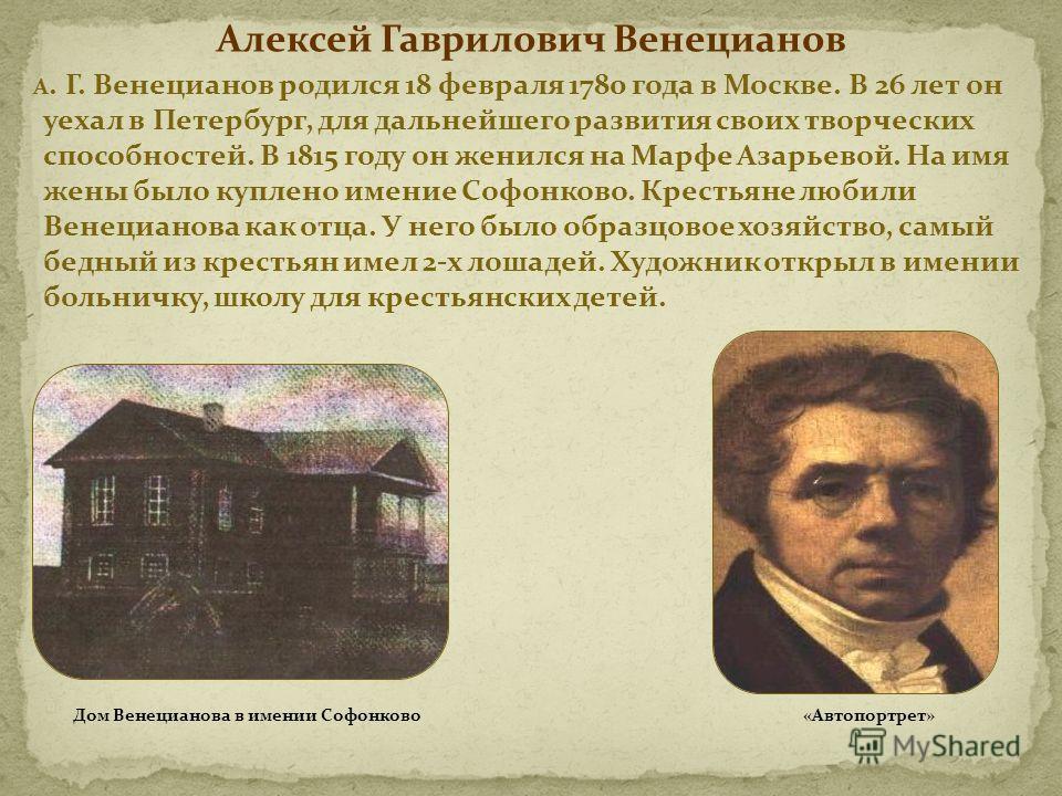 Алексей Гаврилович Венецианов А. Г. Венецианов родился 18 февраля 1780 года в Москве. В 26 лет он уехал в Петербург, для дальнейшего развития своих творческих способностей. В 1815 году он женился на Марфе Азарьевой. На имя жены было куплено имение Со