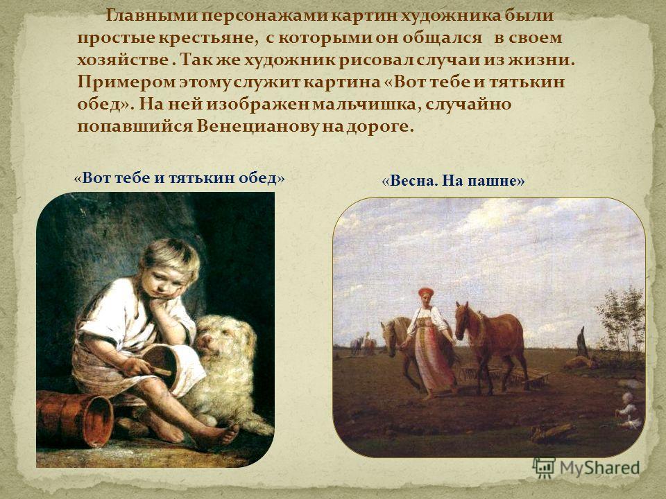 Главными персонажами картин художника были простые крестьяне, с которыми он общался в своем хозяйстве. Так же художник рисовал случаи из жизни. Примером этому служит картина «Вот тебе и тятькин обед». На ней изображен мальчишка, случайно попавшийся В