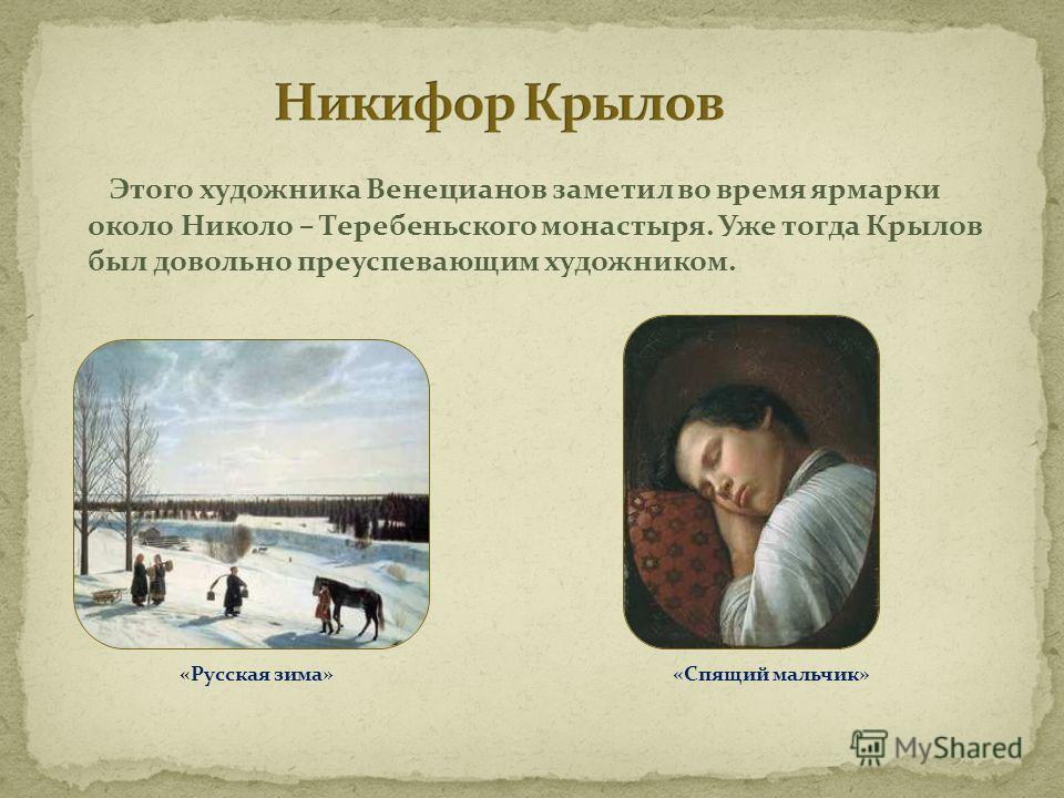 Этого художника Венецианов заметил во время ярмарки около Николо – Теребеньского монастыря. Уже тогда Крылов был довольно преуспевающим художником. «Русская зима» «Спящий мальчик»