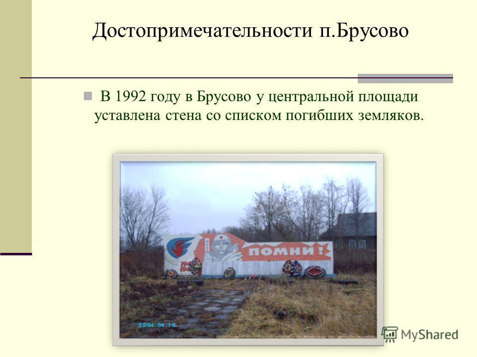 Достопримечательности п.Брусово В 1992 году в Брусово у центральной площади уставлена стена со списком погибших земляков.