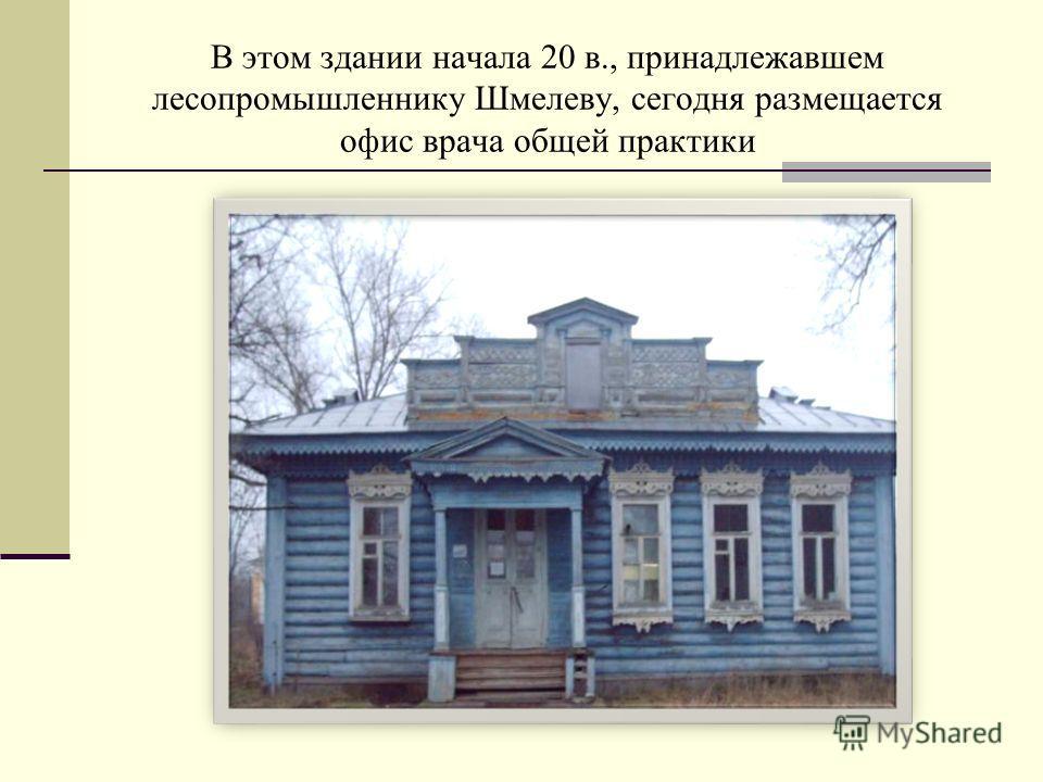 В этом здании начала 20 в., принадлежавшем лесопромышленнику Шмелеву, сегодня размещается офис врача общей практики
