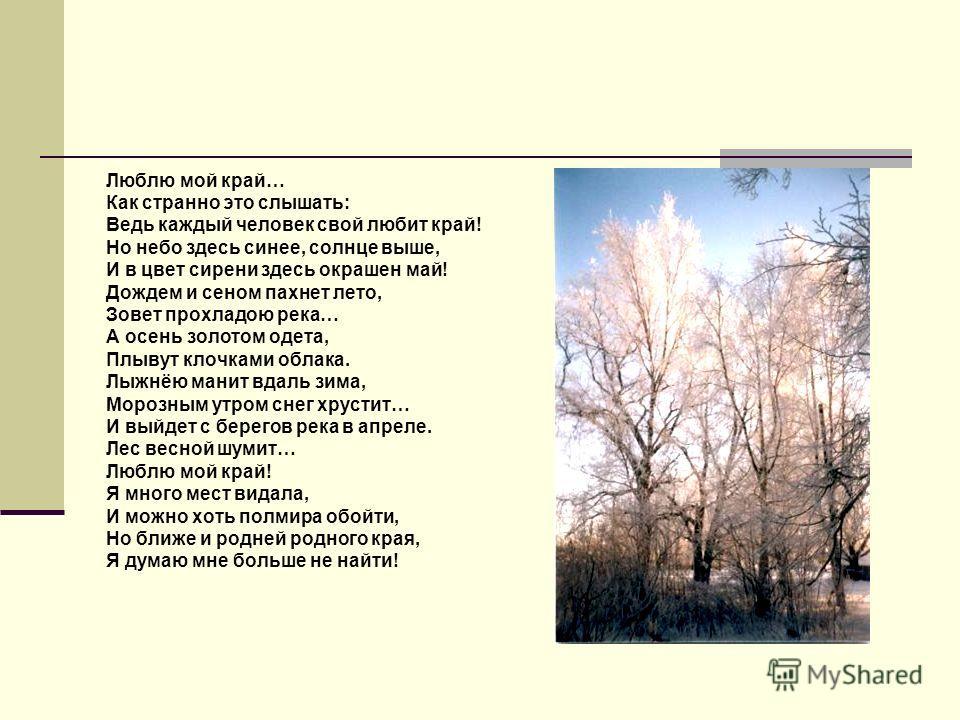 Люблю мой край… Как странно это слышать: Ведь каждый человек свой любит край! Но небо здесь синее, солнце выше, И в цвет сирени здесь окрашен май! Дождем и сеном пахнет лето, Зовет прохладою река… А осень золотом одета, Плывут клочками облака. Лыжнёю