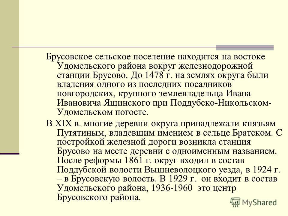 Брусовское сельское поселение находится на востоке Удомельского района вокруг железнодорожной станции Брусово. До 1478 г. на землях округа были владения одного из последних посадников новгородских, крупного землевладельца Ивана Ивановича Ящинского пр