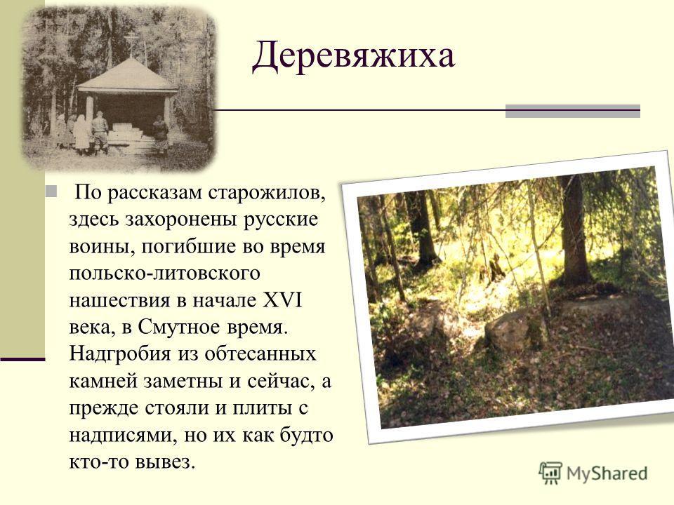 Деревяжиха По рассказам старожилов, здесь захоронены русские воины, погибшие во время польско-литовского нашествия в начале XVI века, в Смутное время. Надгробия из обтесанных камней заметны и сейчас, а прежде стояли и плиты с надписями, но их как буд