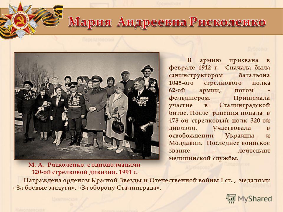 М. А. Рисколенко с однополчанами 320-ой стрелковой дивизии. 1991 г. В армию призвана в феврале 1942 г. Сначала была санинструктором батальона 1045-ого стрелкового полка 62-ой армии, потом - фельдшером. Принимала участие в Сталинградской битве. После