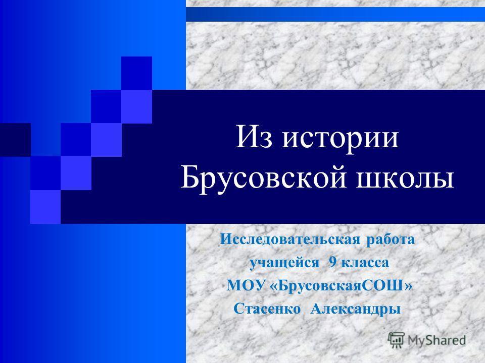 Из истории Брусовской школы Исследовательская работа учащейся 9 класса МОУ «БрусовскаяСОШ» Стасенко Александры