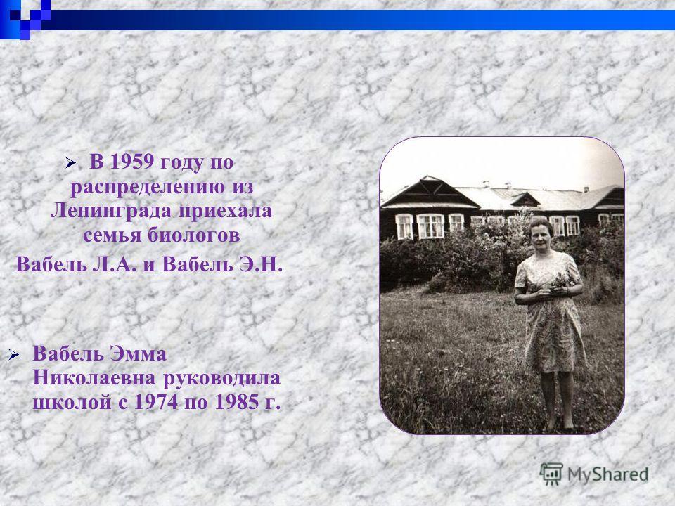 В 1959 году по распределению из Ленинграда приехала семья биологов Вабель Л.А. и Вабель Э.Н. Вабель Эмма Николаевна руководила школой с 1974 по 1985 г.