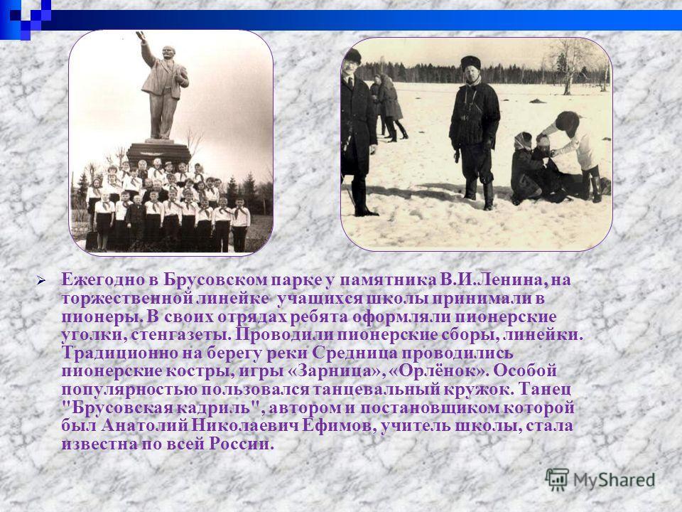 Ежегодно в Брусовском парке у памятника В.И.Ленина, на торжественной линейке учащихся школы принимали в пионеры. В своих отрядах ребята оформляли пионерские уголки, стенгазеты. Проводили пионерские сборы, линейки. Традиционно на берегу реки Средница