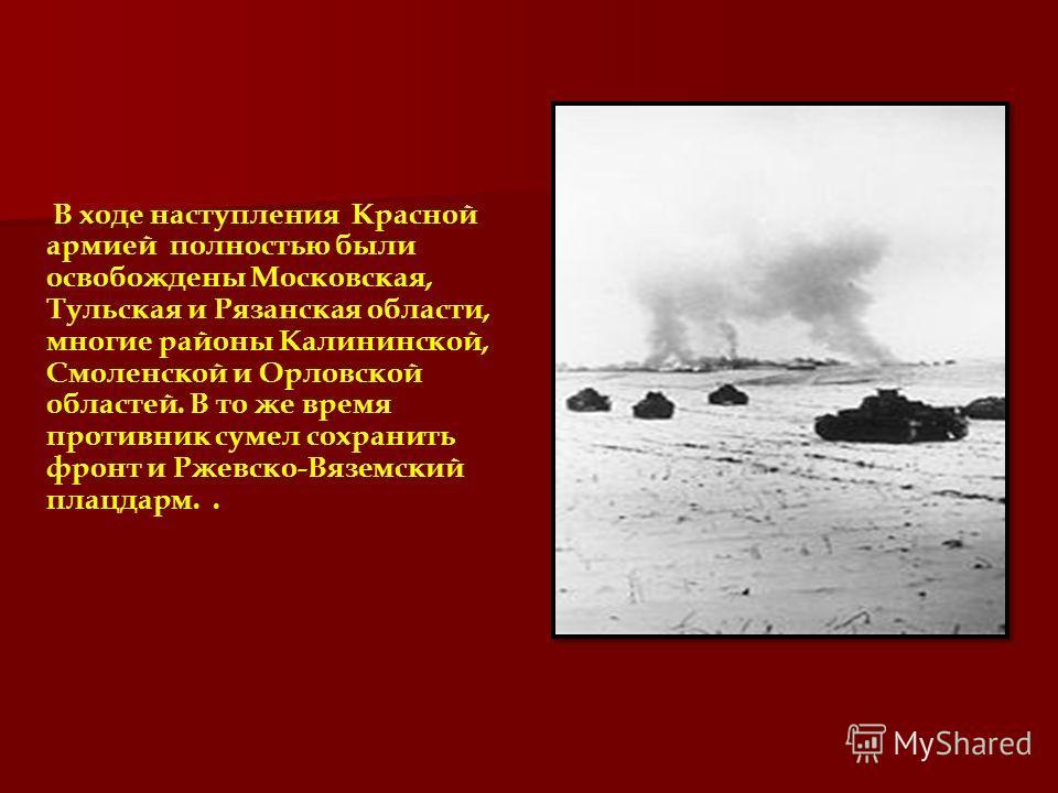 В ходе наступления Красной армией полностью были освобождены Московская, Тульская и Рязанская области, многие районы Калининской, Смоленской и Орловской областей. В то же время противник сумел сохранить фронт и Ржевско-Вяземский плацдарм..