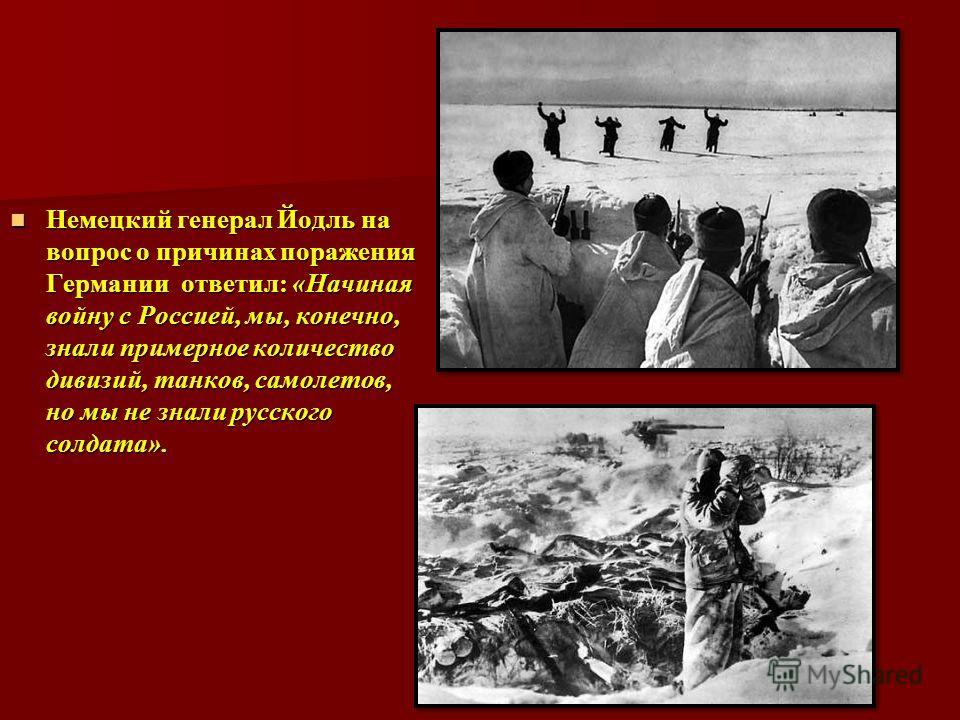 Немецкий генерал Йодль на вопрос о причинах поражения Германии ответил: «Начиная войну с Россией, мы, конечно, знали примерное количество дивизий, танков, самолетов, но мы не знали русского солдата». Немецкий генерал Йодль на вопрос о причинах пораже