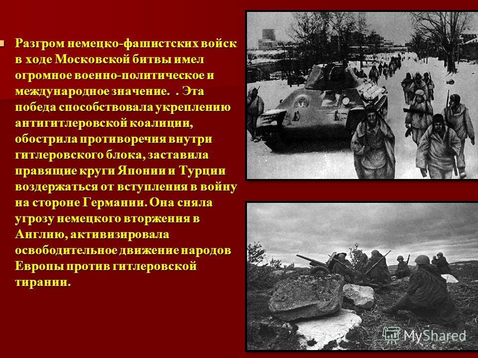 Разгром немецко-фашистских войск в ходе Московской битвы имел огромное военно-политическое и международное значение.. Эта победа способствовала укреплению антигитлеровской коалиции, обострила противоречия внутри гитлеровского блока, заставила правящи