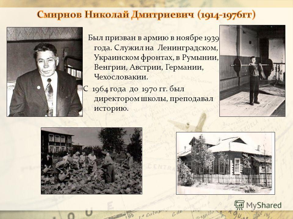 Был призван в армию в ноябре 1939 года. Служил на Ленинградском, Украинском фронтах, в Румынии, Венгрии, Австрии, Германии, Чехословакии. С 1964 года до 1970 гг. был директором школы, преподавал историю.