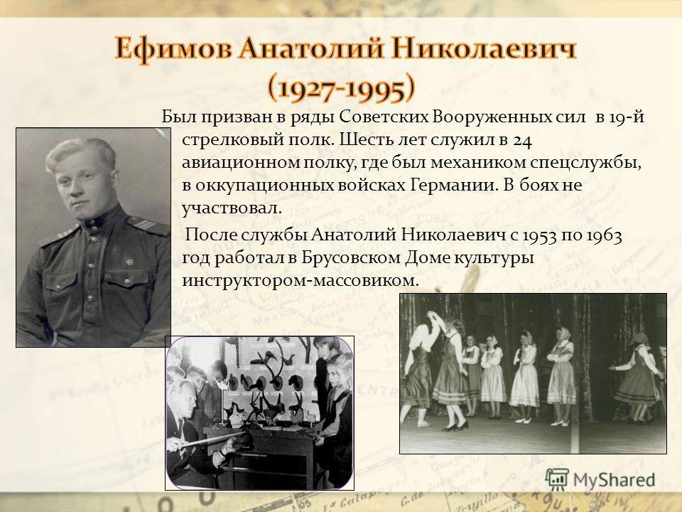 Был призван в ряды Советских Вооруженных сил в 19-й стрелковый полк. Шесть лет служил в 24 авиационном полку, где был механиком спецслужбы, в оккупационных войсках Германии. В боях не участвовал. После службы Анатолий Николаевич с 1953 по 1963 год ра