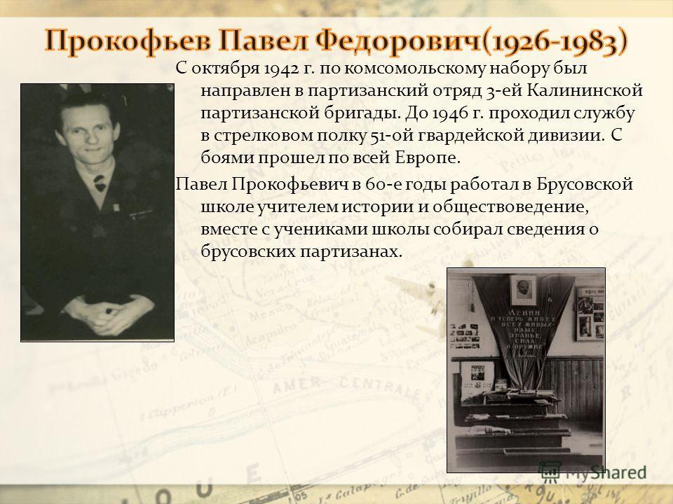С октября 1942 г. по комсомольскому набору был направлен в партизанский отряд 3-ей Калининской партизанской бригады. До 1946 г. проходил службу в стрелковом полку 51-ой гвардейской дивизии. С боями прошел по всей Европе. Павел Прокофьевич в 60-е годы