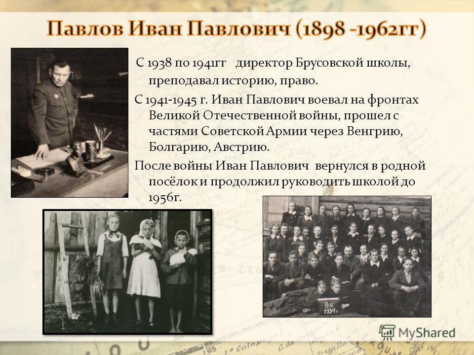 С 1938 по 1941гг директор Брусовской школы, преподавал историю, право. С 1941-1945 г. Иван Павлович воевал на фронтах Великой Отечественной войны, прошел с частями Советской Армии через Венгрию, Болгарию, Австрию. После войны Иван Павлович вернулся в