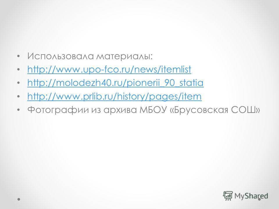 Использовала материалы: http://www.upo-fco.ru/news/itemlist http://molodezh40.ru/pionerii_90_statia http://www.prlib.ru/history/pages/item Фотографии из архива МБОУ «Брусовская СОШ»