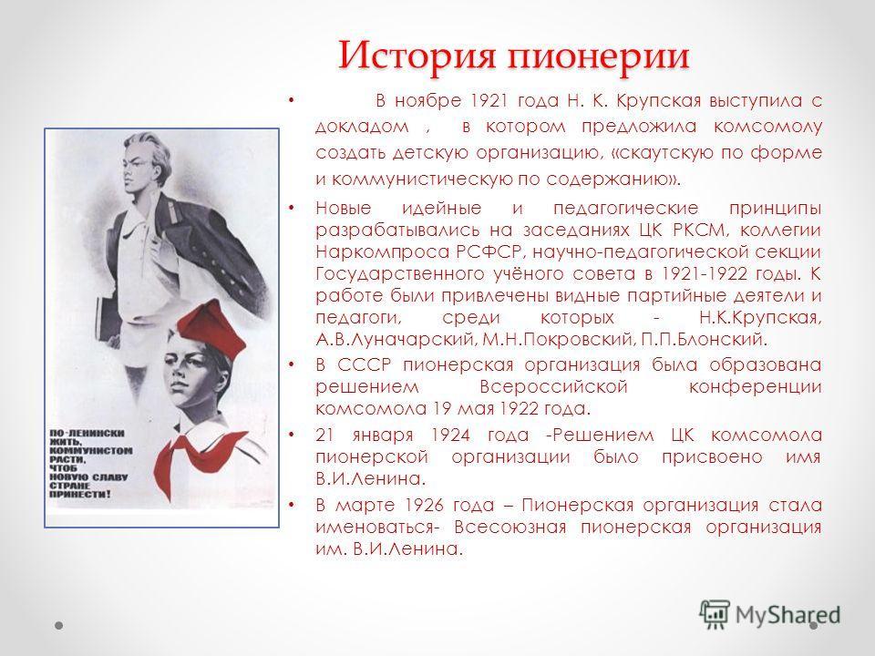 История пионерии В ноябре 1921 года Н. К. Крупская выступила с докладом, в котором предложила комсомолу создать детскую организацию, «скаутскую по форме и коммунистическую по содержанию». Новые идейные и педагогические принципы разрабатывались на зас
