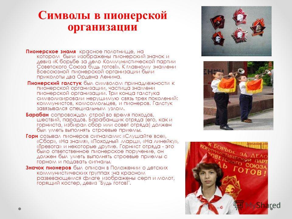 Символы в пионерской организации Пионерское знамя красное полотнище, на котором были изображены пионерский значок и девиз «К борьбе за дело Коммунистической партии Советского Союза будь готов!». К главному знамени Всесоюзной пионерской организации бы