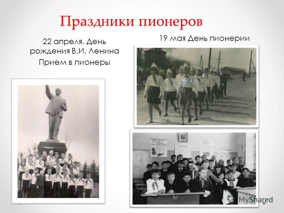 Праздники пионеров 22 апреля. День рождения В.И. Ленина Прием в пионеры 19 мая День пионерии