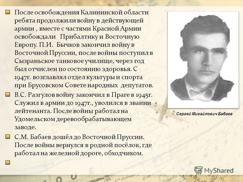 После освобождения Калининской области ребята продолжили войну в действующей армии, вместе с частями Красной Армии освобождали Прибалтику и Восточную Европу. П.И. Бычков закончил войну в Восточной Пруссии, после войны поступил в Сызраньское танковое